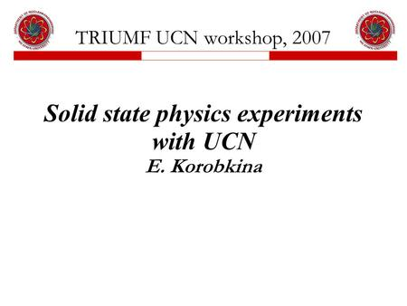 TRIUMF UCN workshop, 2007 Solid state physics experiments with UCN E. Korobkina.