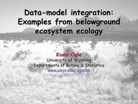 Data-model integration: Examples from belowground ecosystem ecology Kiona Ogle University of Wyoming Departments of Botany & Statistics www.uwyo.edu/oglelab.