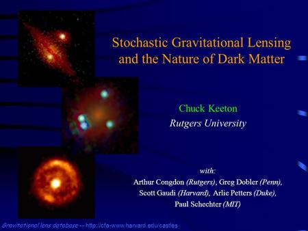 Stochastic Gravitational Lensing and the Nature of Dark Matter Chuck Keeton Rutgers University Gravitational lens database --