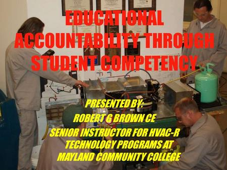EDUCATIONAL ACCOUNTABILITY THROUGH STUDENT COMPETENCY PRESENTED BY: ROBERT G BROWN CE SENIOR INSTRUCTOR FOR HVAC-R TECHNOLOGY PROGRAMS AT MAYLAND COMMUNITY.