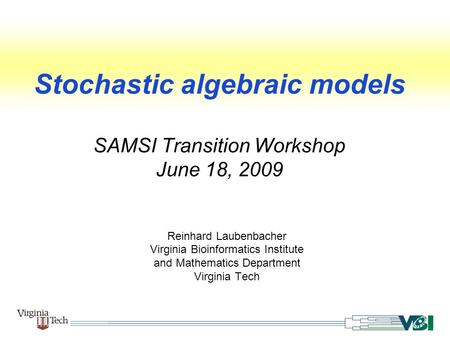 Stochastic algebraic models SAMSI Transition Workshop June 18, 2009 Reinhard Laubenbacher Virginia Bioinformatics Institute and Mathematics Department.