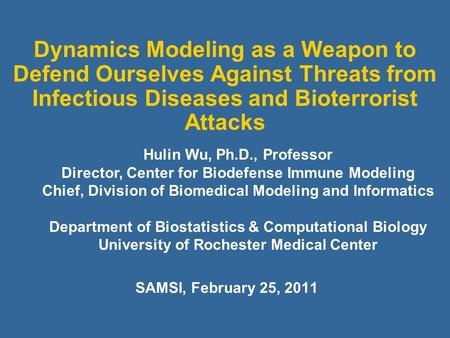 Dynamics Modeling as a Weapon to Defend Ourselves Against Threats from Infectious Diseases and Bioterrorist Attacks SAMSI, February 25, 2011 Hulin Wu,