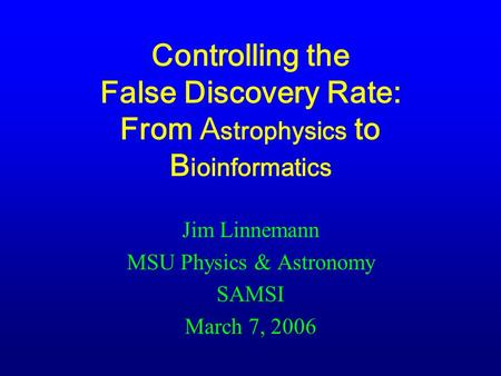Controlling the False Discovery Rate: From A strophysics to B ioinformatics Jim Linnemann MSU Physics & Astronomy SAMSI March 7, 2006.