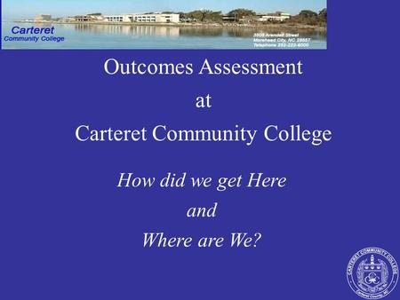 How did we get Here and Where are We? Outcomes Assessment at Carteret Community College.