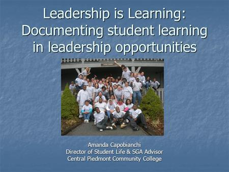 Leadership is Learning: Documenting student learning in leadership opportunities Amanda Capobianchi Director of Student Life & SGA Advisor Central Piedmont.