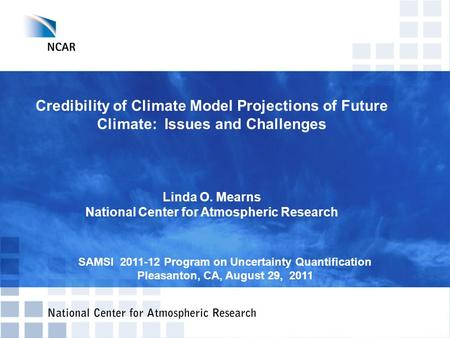 Credibility of Climate Model Projections of Future Climate: Issues and Challenges Linda O. Mearns National Center for Atmospheric Research SAMSI 2011-12.