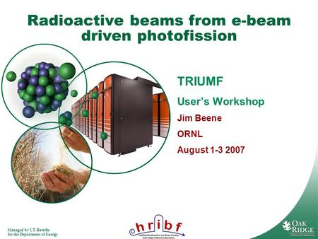 Managed by UT-Battelle for the Department of Energy Radioactive beams from e-beam driven photofission TRIUMF Users Workshop Jim Beene ORNL August 1-3 2007.