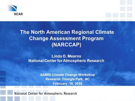 The North American Regional Climate Change Assessment Program (NARCCAP) Linda O. Mearns National Center for Atmospheric Research SAMSI Climate Change Workshop.