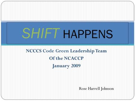 NCCCS Code Green Leadership Team Of the NCACCP January 2009 SHIFT HAPPENS Rose Harrell Johnson.