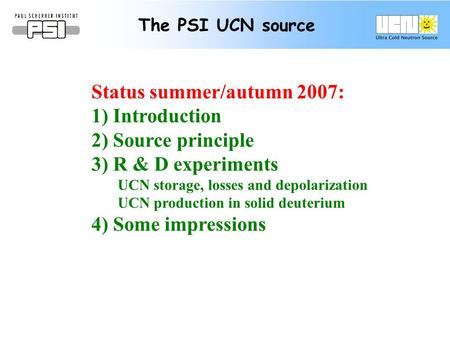 The PSI UCN source Status summer/autumn 2007: 1) Introduction 2) Source principle 3) R & D experiments UCN storage, losses and depolarization UCN production.