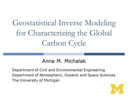 Geostatistical Inverse Modeling for Characterizing the Global Carbon Cycle Anna M. Michalak Department of Civil and Environmental Engineering Department.