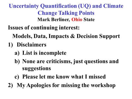 Uncertainty Quantification (UQ) and Climate Change Talking Points Mark Berliner, Ohio State Issues of continuing interest: Models, Data, Impacts & Decision.