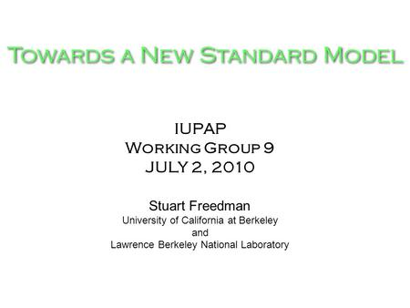 Towards a New Standard Model IUPAP Working Group 9 JULY 2, 2010 Stuart Freedman University of California at Berkeley and Lawrence Berkeley National Laboratory.
