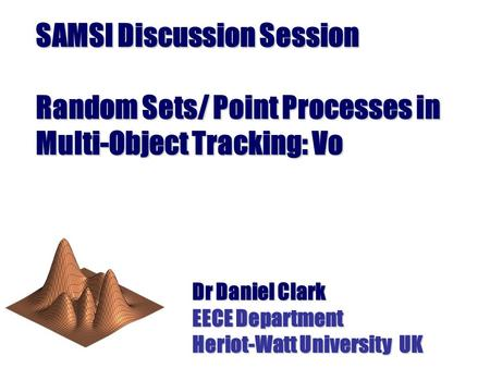 SAMSI Discussion Session Random Sets/ Point Processes in Multi-Object Tracking: Vo Dr Daniel Clark EECE Department Heriot-Watt University UK.