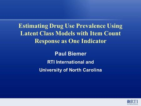 Estimating Drug Use Prevalence Using Latent Class Models with Item Count Response as One Indicator Paul Biemer RTI International and University of North.