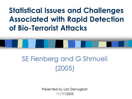 Statistical Issues and Challenges Associated with Rapid Detection of Bio-Terrorist Attacks SE Fienberg and G Shmueli (2005) Presented by Lisa Denogean.