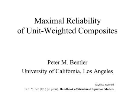 Maximal Reliability of Unit-Weighted Composites Peter M. Bentler University of California, Los Angeles SAMSI, NOV 05 In S. Y. Lee (Ed.) (in press). Handbook.