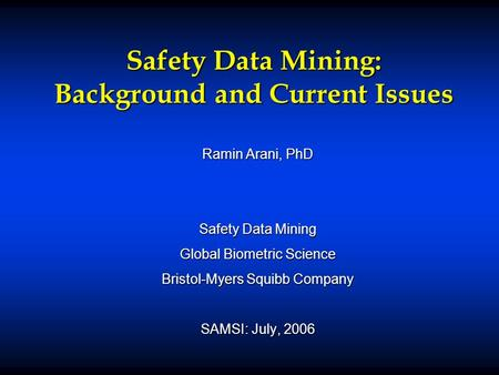 Safety Data Mining: Background and Current Issues Ramin Arani, PhD Safety Data Mining Global Biometric Science Bristol-Myers Squibb Company SAMSI: July,