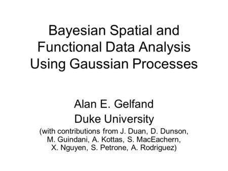 Bayesian Spatial and Functional Data Analysis Using Gaussian Processes Alan E. Gelfand Duke University (with contributions from J. Duan, D. Dunson, M.