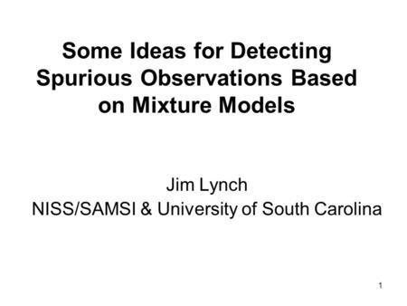 1 Some Ideas for Detecting Spurious Observations Based on Mixture Models Jim Lynch NISS/SAMSI & University of South Carolina.