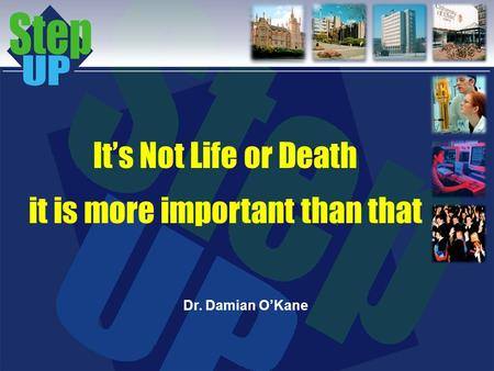 Its Not Life or Death it is more important than that Dr. Damian OKane.