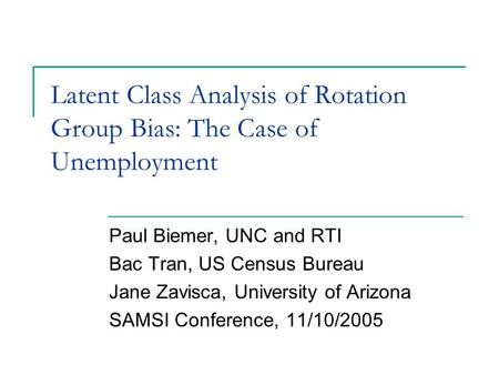 Paul Biemer, UNC and RTI Bac Tran, US Census Bureau Jane Zavisca, University of Arizona SAMSI Conference, 11/10/2005 Latent Class Analysis of Rotation.