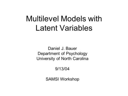 Multilevel Models with Latent Variables Daniel J. Bauer Department of Psychology University of North Carolina 9/13/04 SAMSI Workshop.