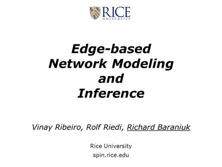 Edge-based Network Modeling and Inference Vinay Ribeiro, Rolf Riedi, Richard Baraniuk Rice University spin.rice.edu.