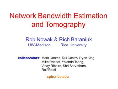 Collaborators: Mark Coates, Rui Castro, Ryan King, Mike Rabbat, Yolanda Tsang, Vinay Ribeiro, Shri Sarvotham, Rolf Reidi Network Bandwidth Estimation and.