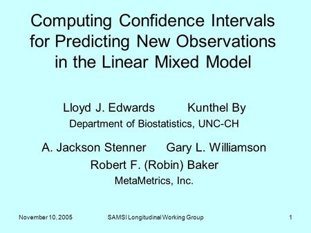 November 10, 2005SAMSI Longitudinal Working Group1 Computing Confidence Intervals for Predicting New Observations in the Linear Mixed Model Lloyd J. EdwardsKunthel.
