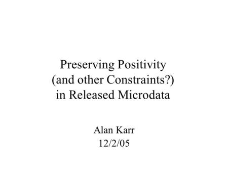 Preserving Positivity (and other Constraints?) in Released Microdata Alan Karr 12/2/05.