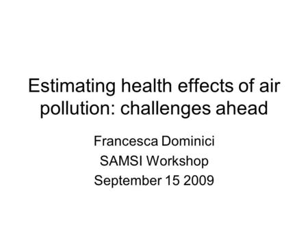 Estimating health effects of air pollution: challenges ahead Francesca Dominici SAMSI Workshop September 15 2009.