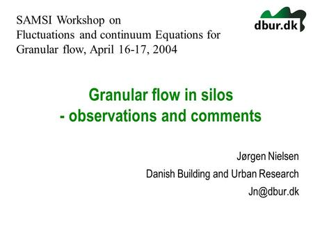 Granular flow in silos - observations and comments Jørgen Nielsen Danish Building and Urban Research SAMSI Workshop on Fluctuations and continuum.