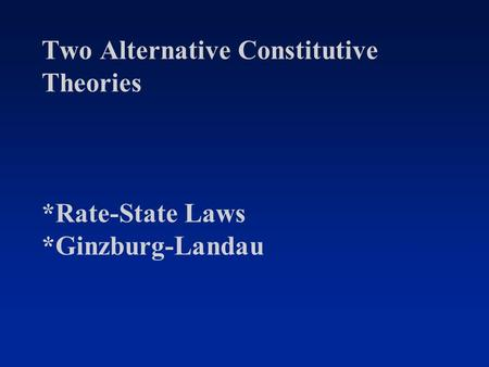 Two Alternative Constitutive Theories *Rate-State Laws *Ginzburg-Landau.