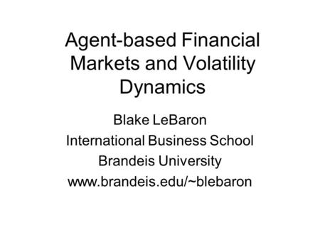 Agent-based Financial Markets and Volatility Dynamics Blake LeBaron International Business School Brandeis University www.brandeis.edu/~blebaron.