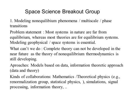 Space Science Breakout Group 1. Modeling nonequilibium phenomena / multiscale / phase transitions Problem statement : Most systems in nature are far from.