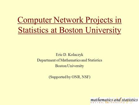 Computer Network Projects in Statistics at Boston University Eric D. Kolaczyk Department of Mathematics and Statistics Boston University (Supported by.