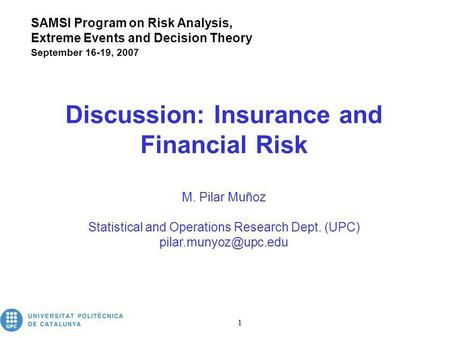 Insurance and Financial Risk 1 Discussion: Insurance and Financial Risk M. Pilar Muñoz Statistical and Operations Research Dept. (UPC)