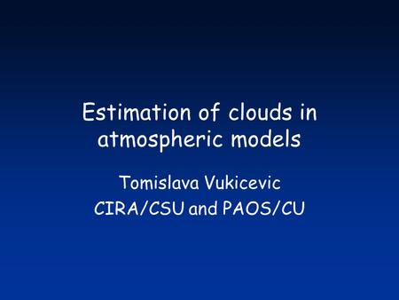 Estimation of clouds in atmospheric models Tomislava Vukicevic CIRA/CSU and PAOS/CU.