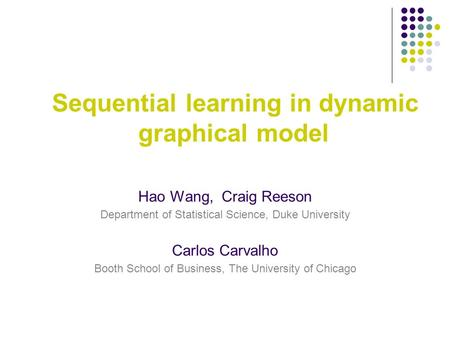 Sequential learning in dynamic graphical model Hao Wang, Craig Reeson Department of Statistical Science, Duke University Carlos Carvalho Booth School of.