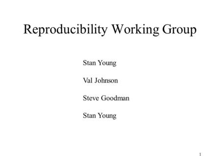 1 Reproducibility Working Group Stan Young Val Johnson Steve Goodman Stan Young.