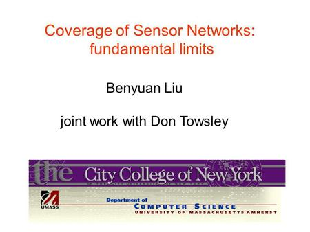 Coverage of Sensor Networks: fundamental limits Benyuan Liu joint work with Don Towsley.