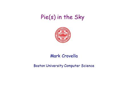 Pie(s) in the Sky Mark Crovella Boston University Computer Science.