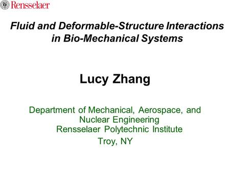 Fluid and Deformable-Structure Interactions in Bio-Mechanical Systems Lucy Zhang Department of Mechanical, Aerospace, and Nuclear Engineering Rensselaer.