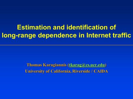 Estimation and identification of long-range dependence in Internet traffic Thomas Karagiannis  University of California,