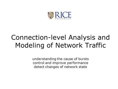 Connection-level Analysis and Modeling of Network Traffic understanding the cause of bursts control and improve performance detect changes of network state.
