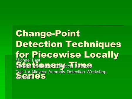 Change-Point Detection Techniques for Piecewise Locally Stationary Time Series Michael Last National Institute of Statistical Sciences Talk for Midyear.