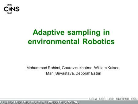 Adaptive sampling in environmental Robotics Mohammad Rahimi, Gaurav sukhatme, William Kaiser, Mani Srivastava, Deborah Estrin.
