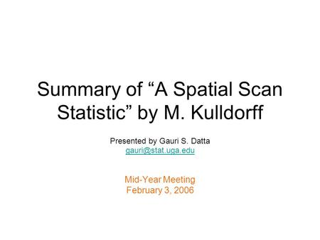 Summary of A Spatial Scan Statistic by M. Kulldorff Presented by Gauri S. Datta Mid-Year Meeting February 3, 2006.