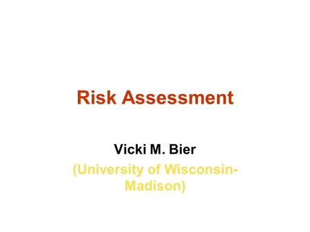 Risk Assessment Vicki M. Bier (University of Wisconsin- Madison)